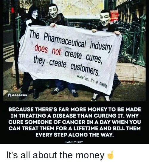 Family, Family Guy, and Memes: The Pharmaceutical industry  does not create cures,  they create customers.  wake up, s a matix  BECAUSE THERE'S FAR MORE MONEY TO BE MADE  IN TREATING A DISEASE THAN CURING IT. WHY  CURE SOMEONE OF CANCER IN A DAY WHEN YOU  CAN TREAT THEM FOR A LIFETIME AND BILL THEM  EVERY STEP ALONG THE WAY.  FAMILY GUY It's all about the money☝️