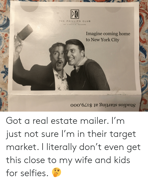 Club, My Wife and Kids, and New York: THE PHILLIPS CLUB  AT LINCOLNSO U ARE  Imagine coming home  to New York City Got a real estate mailer. I'm just not sure I'm in their target market. I literally don't even get this close to my wife and kids for selfies. 🤔