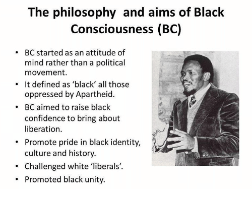 """black consciousness movement essay [black consciousness aimed to] restore our being human even if the environment is hostile and inhuman for it prepares us for participating in the historical movement towards a free society"""" [ii] black consciousness reinvigorated the inherent agency of black people that had been thwarted by apartheid and placed black people at the centre of ."""
