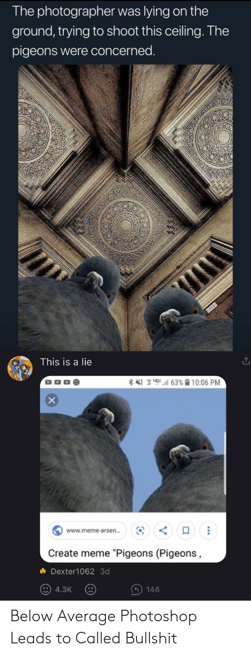 """Meme, Photoshop, and Bullshit: The photographer was lying on the  ground, trying to shoot this ceiling. The  pigeons were concerned.  This is a lie  OOD  63% 10:06 PM  www.meme-arse...  Create meme """"Pigeons (Pigeons  Dexter1062 3d  4.3K  146 Below Average Photoshop Leads to Called Bullshit"""
