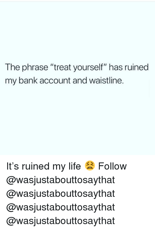 """Life, Memes, and Bank: The phrase """"treat yourself"""" has ruined  my bank account and waistline. It's ruined my life 😫 Follow @wasjustabouttosaythat @wasjustabouttosaythat @wasjustabouttosaythat @wasjustabouttosaythat"""