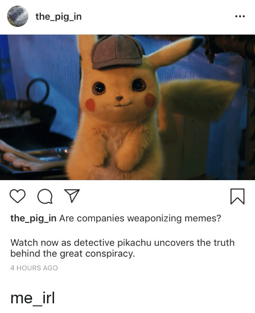 Memes, Pikachu, and Watch: the_pig_in  the_pig_in Are companies weaponizing memes?  Watch now as detective pikachu uncovers the truth  behind the great conspiracy.  4 HOURS AGO me_irl