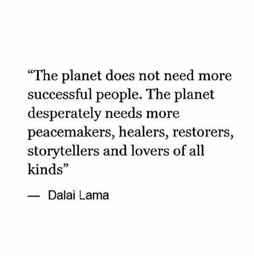 """Dalai Lama, Planet, and All: """"The planet does not need more  successful people. The planet  desperately needs more  peacemakers, healers, restorers,  storytellers and lovers of all  kinds""""  Dalai Lama"""