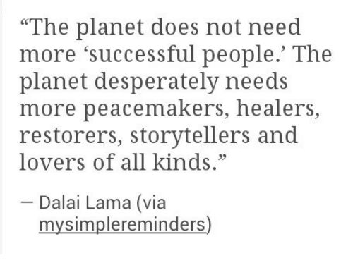 """Dalai Lama, Via, and Planet: """"The planet does not need  more 'successful people.' The  planet desperately needs  more peacemakers, healers,  restorers, storytellers and  lovers of all kinds.""""  Dalai Lama (via  mysimplereminders)"""