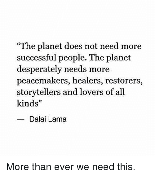 """Desperate, Memes, and Dalai Lama: """"The planet does not need more  successful people. The planet  desperately needs more  peacemakers, healers, restorers,  storytellers and lovers of all  kinds  Dalai Lama More than ever we need this."""