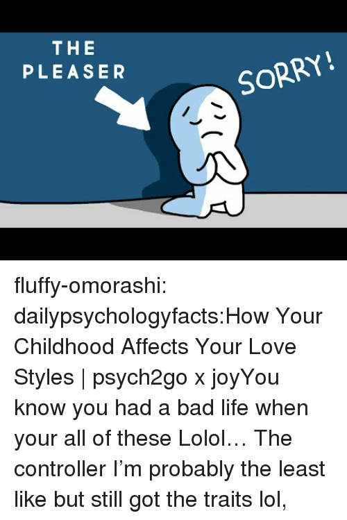 Bad, Life, and Lol: THE  PLEASER  SORRY! fluffy-omorashi:  dailypsychologyfacts:How Your Childhood Affects Your Love Styles | psych2go x joyYou know you had a bad life when your all of these Lolol… The controller I'm probably the least like but still got the traits lol,