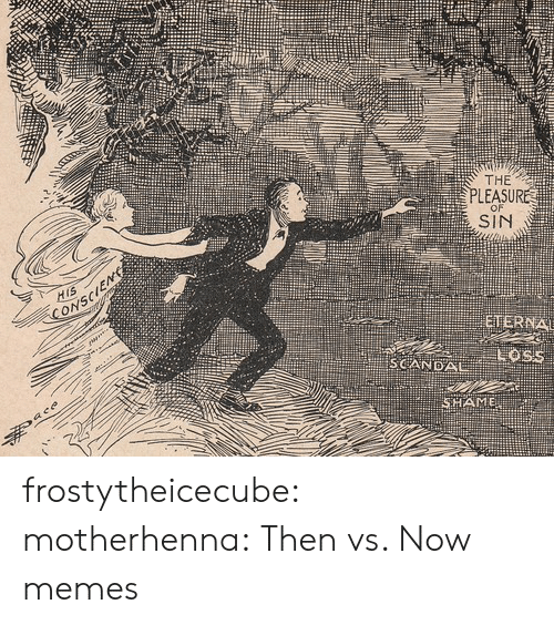 Memes, Target, and Tumblr: THE  PLEASURE  SIN  SCANDAL frostytheicecube: motherhenna:   Then vs. Now memes