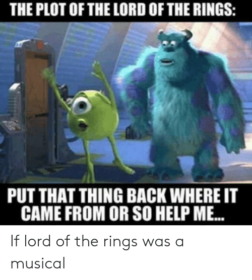 The Lord of the Rings, Help, and Lord of the Rings: THE PLOT OF THE LORD OF THE RINGS:  PUT THAT THING BACK WHERE IT  CAME FROM OR SO HELP ME. If lord of the rings was a musical