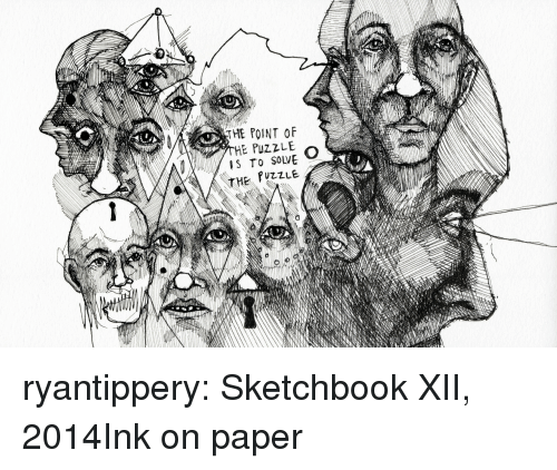 Tumblr, Blog, and Http: THE POINT OF  HE PuZZLE  IS To SOLVE  THE  E PUZZLE ryantippery: Sketchbook XII, 2014Ink on paper