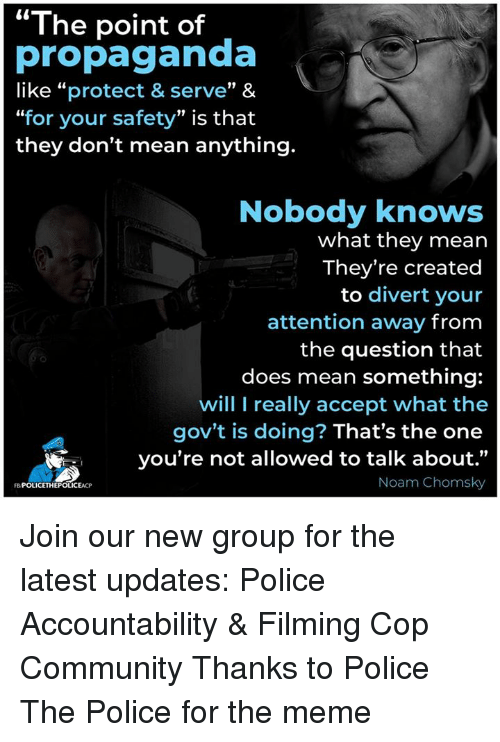 "Community, Meme, and Memes: The point of  propaganda  like ""protect & serve"" &  ""for your safety"" is that  they don't mean anything.  Nobody knows  what they mean  They're created  to divert your  attention away from  the question that  does mean something:  will I really accept what the  gov't is doing? That's the one  you're not allowed to talk about.""  Noam Chomsky  FBPOLICETHEPOLICEACP Join our new group for the latest updates:  Police Accountability & Filming Cop Community Thanks to Police The Police for the meme"