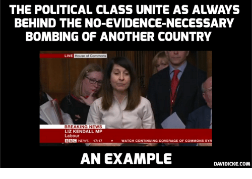 Memes, News, and Breaking News: THE POLITICAL CLASS UNITE AS ALWAYS  BEHIND THE NO-EVIDENCE-NECESSARY  BOMBING OF ANOTHER COUNTRY  BREAKING NEWS  LIZ KENDALL MP  Labour  OOC NEWS 17:17  ·  WATCH CONTINUINa COVERAGE OF COMMONS SYR  AN EXAMPLE  DAVIDICKE.COM