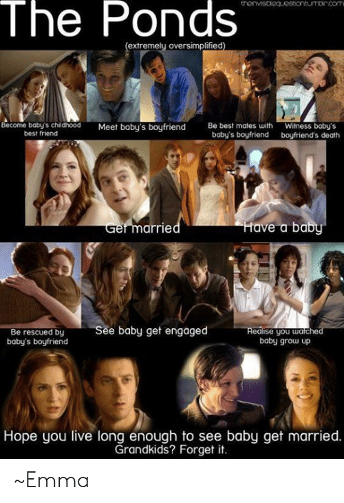 Best Friend, Memes, and Best: The Ponds  extremely oversimplified)  Become baby's childhood  best friend  Be best mates with  baby's boyfriend  Meet baby's boufriend  Witness baby's  boyfriend's death  Get marrie  Have a ba  Be rescued by See baby get engaged  baby's boyfriend  ealise you watche  baby grow up  Hope you live long enough to see baby get married.  Grandkids? Forget it. ~Emma