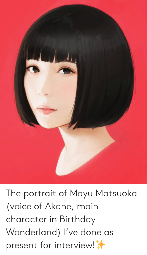 Birthday, Dank, and Voice: The portrait of Mayu Matsuoka (voice of Akane, main character in Birthday Wonderland) I've done as present for interview!✨