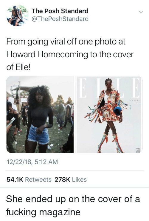 Fucking, One, and Homecoming: The Posh Standard  @ThePoshStandard  From going viral off one photo at  Howard Homecoming to the cover  of Elle!  12/22/18, 5:12 AM  54.1K Retweets 278K Likes She ended up on the cover of a fucking magazine
