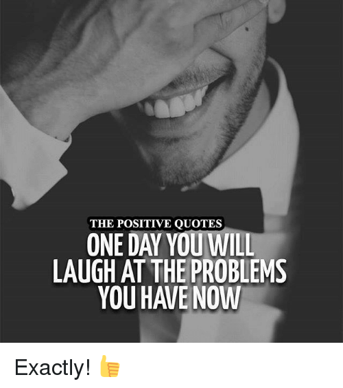 The Positive Quotes One Day You Will Laugh At The Problems Exactly