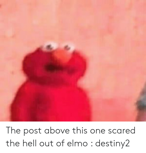 The Post Above This One Scared The Hell Out Of Elmo Destiny2