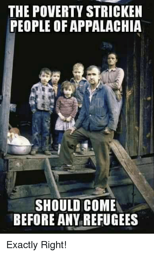 Memes, 🤖, and Poverty: THE POVERTY STRICKEN  PEOPLE OF APPALACHIA  SHOULD COME  BEFORE ANY REFUGEES Exactly Right!