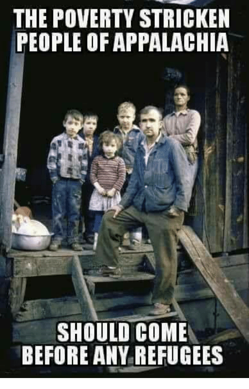 Memes, 🤖, and Poverty: THE POVERTY STRICKEN  PEOPLE OF APPALACHIA  SHOULD COME  BEFORE ANY REFUGEES