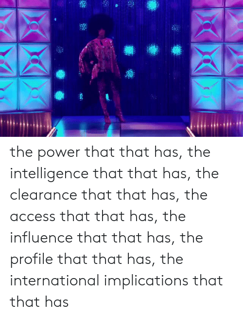 Access, Power, and International: the power that that has, the intelligence that that has, the clearance that that has, the access that that has, the influence that that has, the profile that that has, the international implications that that has