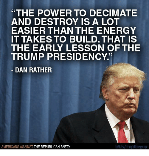 """Energy, Memes, and Party: """"THE POWER TO DECIMATE  AND DESTROY IS A LOT  EASIER THAN THE ENERGY  IT TAKES TO BUILD. THAT IS  THE EARLY LESSON OF THE  TRUMP PRESIDENCY.  DAN RATHER  bit.ly/stopthegop  AMERICANS AGAINST  THE REPUBLICAN PARTY"""