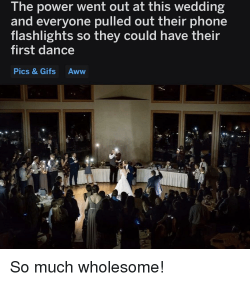 Aww, Phone, and Gifs: The power went out at this wedding  and everyone pulled out their phone  flashlights so they could have their  first dance  Pics & Gifs Aww  ICS So much wholesome!