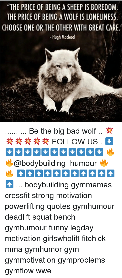 """Memes, 🤖, and The Others: """"THE PRICE OF BEING A SHEEP IS BOREDOM.  THE PRICE OF BEING A WOLF IS LONELINESS  CHOOSE ONE OR THE OTHER WITH GREAT CARE.'  Hugh Macleod ...... ... Be the big bad wolf .. 💥💥💥💥💥💥 FOLLOW US . ⬇️⬇️⬇️⬇️⬇️⬇️⬇️⬇️⬇️⬇️⬇️⬇️ 🔥🔥@bodybuilding_humour 🔥🔥 ⬆️⬆️⬆️⬆️⬆️⬆️⬆️⬆️⬆️⬆️⬆️⬆️ ... bodybuilding gymmemes crossfit strong motivation powerlifting quotes gymhumour deadlift squat bench gymhumour funny legday motivation girlswholift fitchick mma gymhumor gym gymmotivation gymproblems gymflow wwe"""