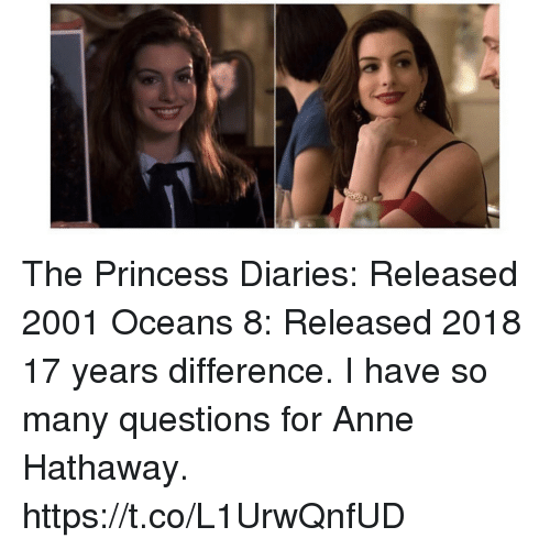 Memes, Anne Hathaway, and Princess: The Princess Diaries: Released 2001 Oceans 8: Released 2018 17 years difference.  I have so many questions for Anne Hathaway. https://t.co/L1UrwQnfUD