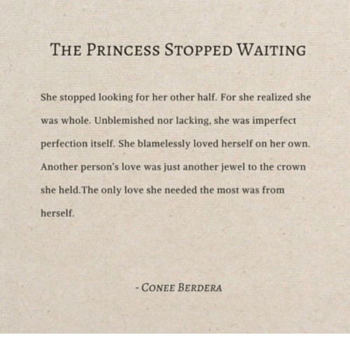 Love, Princess, and Waiting...: THE PRINCESS STOPPED WAITING  She stopped looking for her other half. For she realized she  was whole. Unblemished nor lacking, she was imperfect  perfection itself. She blamelessly loved herself on her own.  Another person's love was just another jewel to the crown  she held.The only love she needed the most was from  herself.  CONEE BERDERA