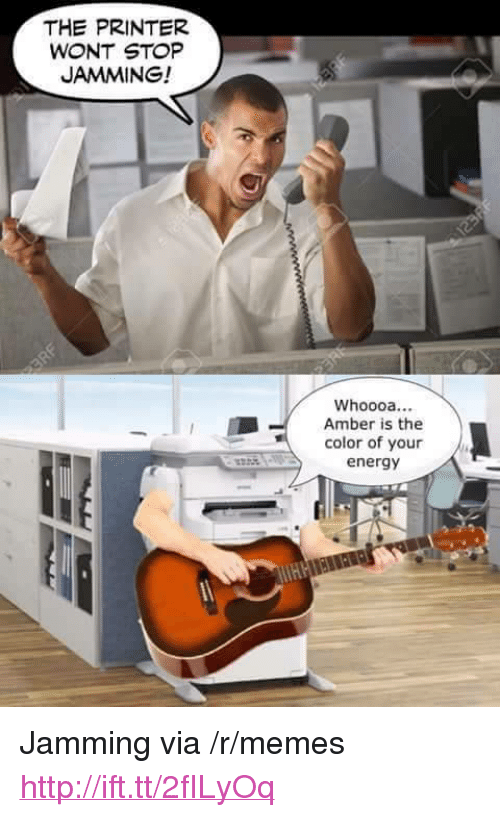 "Energy, Memes, and Http: THE PRINTER  WONT STOP  JAMMING!  Whoooa...  Amber is the  color of your  energy <p>Jamming via /r/memes <a href=""http://ift.tt/2fILyOq"">http://ift.tt/2fILyOq</a></p>"