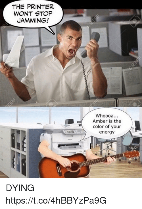 Energy, Funny, and Amber: THE PRINTER  WONT STOP  JAMMING!  Whoooa...  Amber is the  color of your  energy DYING https://t.co/4hBBYzPa9G
