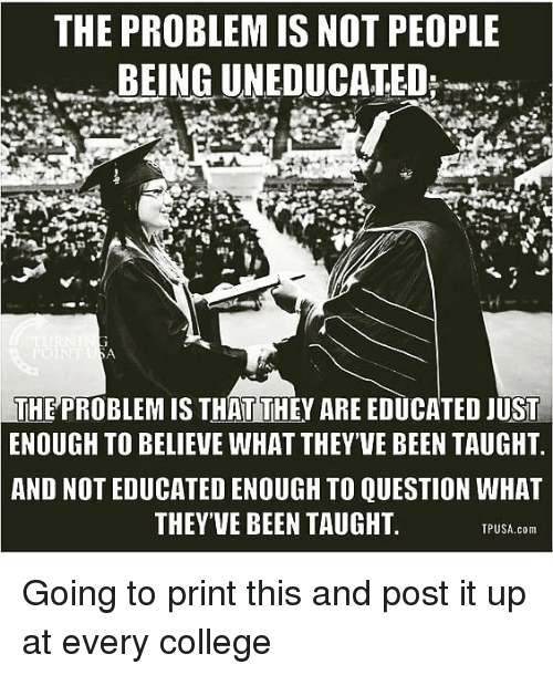 College, Memes, and Been: THE PROBLEM IS NOT PEOPLE  BEING UNEDUCATED  THE PROBLEM IS THAT THEY ARE EDUCATED JUST  ENOUGH TO BELIEVE WHAT THEY'VE BEEN TAUGHT  AND NOT EDUCATED ENOUGH TO QUESTION WHAT  THEYVE BEEN TAUGHT  TPUSA.com Going to print this and post it up at every college