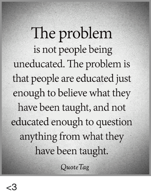 the problem is not people being uneducated the problem is that