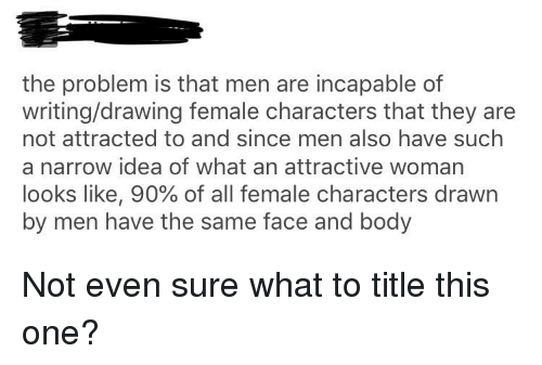The Problem Is That Men Are Incapable Of Writingdrawing Female