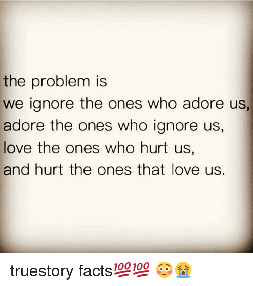 The Problem Is We Ignore The Ones Who Adore Us Adore The Ones Who