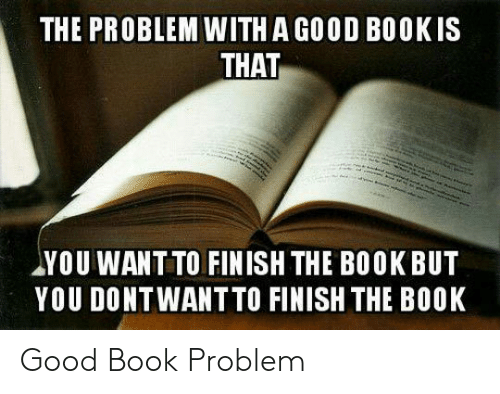 Book, Good, and You: THE PROBLEM WITH A GOOD BOOKIS  THAT  YOU WANT TO FINISH THE BOOK BUT  YOU DONTWANT TO FINISH THE BOOK Good Book Problem