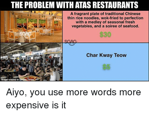 Fresh, Memes, and Chinese: THE PROBLEM WITH ATAS RESTAURANTS  A fragrant plate of traditional Chinese  thin rice noodles, wok-fried to perfection  vegetables, and a soiree of seafood.  $30  with a medley of seasonal fresh  Char Kway Teow  Image credits to Aiyo, you use more words more expensive is it