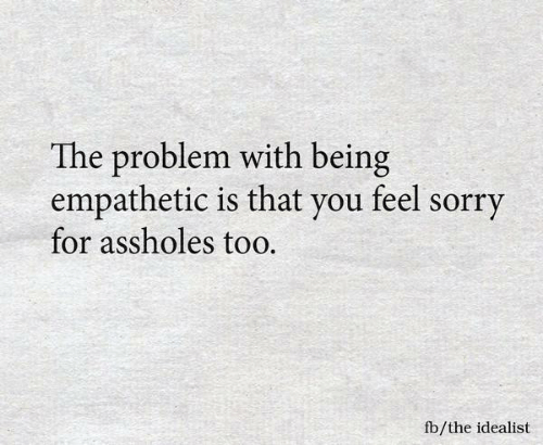 Memes, Sorry, and 🤖: The problem with being  empathetic is that vou feel sorry  for assholes too.  fb/the idealist