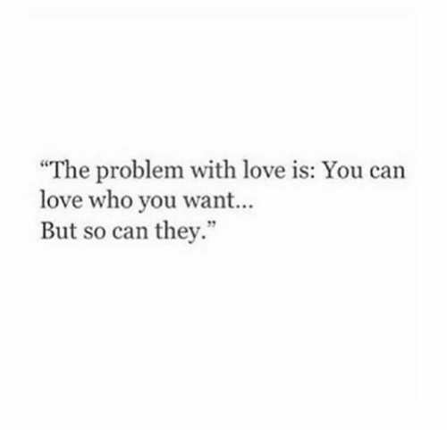 "Love, Who, and Can: ""The problem with love is: You can  love who you want...  But so can they."""