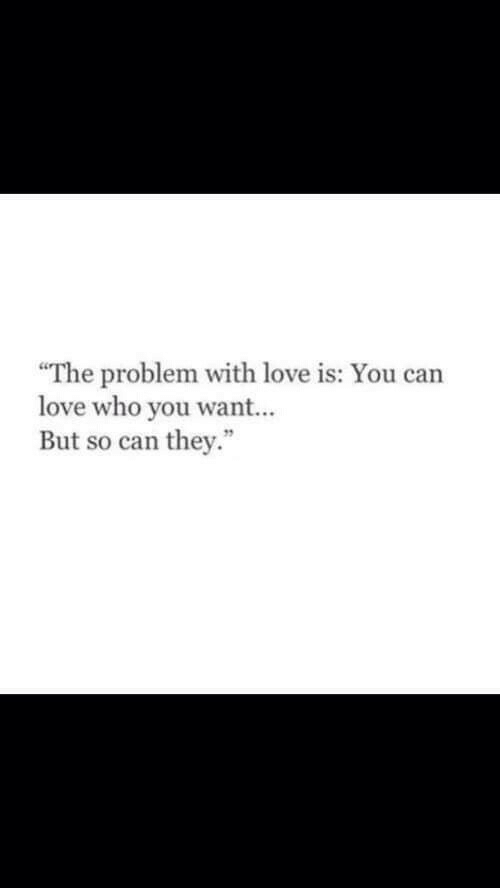 Love, Who, and Can: The problem with love is: You can  love who you want...  But so can they.""