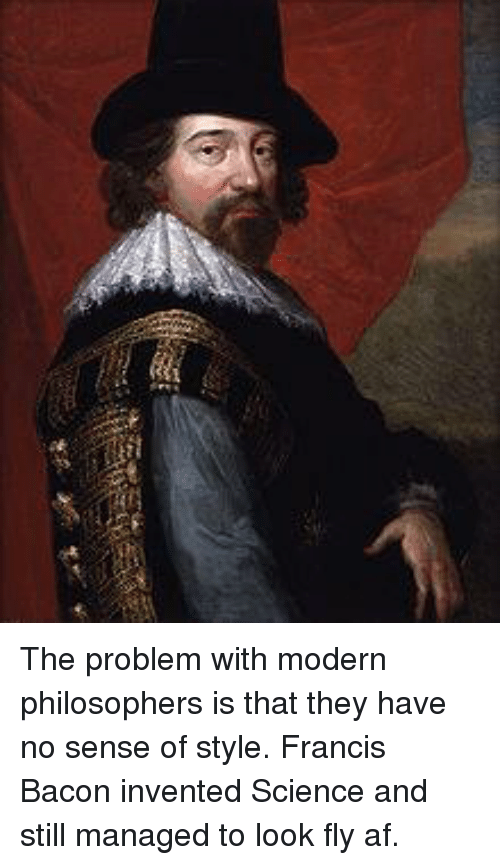 Af, Memes, and Science: The problem with modern philosophers is that they have no sense of style. Francis Bacon invented Science and still managed to look fly af.