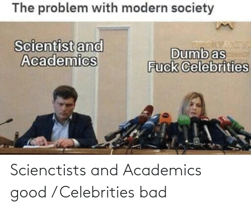 Bad, Dumb, and Good: The problem with modern society  Scientist and  Academics  Dumb as  Fuck Celebrities  Troky Scienctists and Academics good / Celebrities bad