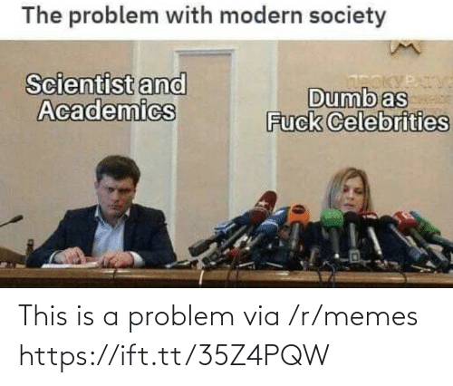 Dumb, Memes, and Celebrities: The problem with modern society  Scientist and  Academics  Dumb as  Fuck Celebrities  PATV This is a problem via /r/memes https://ift.tt/35Z4PQW