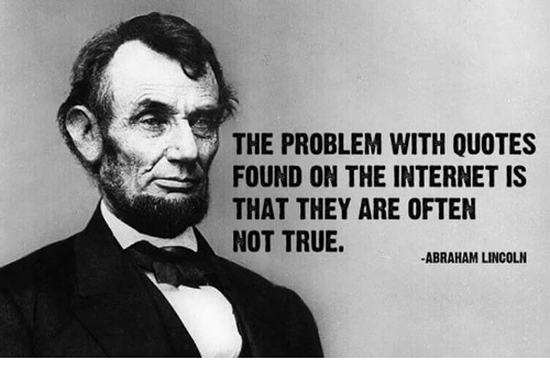 Abraham Lincoln, Internet, and Memes: THE PROBLEM WITH QUOTES  FOUND ON THE INTERNET IS  THAT THEY ARE OFTEN  NOT TRUE.  -ABRAHAM LINCOLN