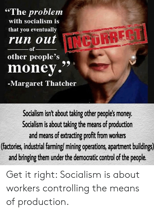 """Memes, Money, and Run: """"The problem  with socialism is  that you eventually  run out  INCURRECT  of  other people's  money.""""  -Margaret Thatcher  Socialism isn't about taking other peoples money.  Socialism is about taking the means of production  and means of edracting proft fom workers  (factories, industrial farming/ mining operations, apartment buildings)  and bringing them under the democratic control of the people. Get it right: Socialism is about workers controlling the means of production."""