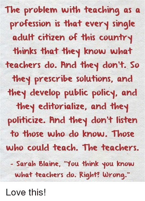 """Memes, 🤖, and Citizen: The problem with teaching as a  profession is that every single  adult citizen of this country  thinks that they know what  teachers do. And they don't. So  they prescribe solutions, and  they develop public policy, and  they editorialize, and the  politicize. And they don't listen  to those who do know. Those  ho could teach. The teachers  Sarah Blaine, """"You think you know  what teachers do. Right? wrong."""" Love this!"""