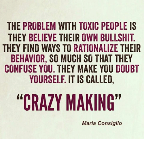 "Crazy, Memes, and Bullshit: THE PROBLEM WITH TOXIC PEOPLE IS  THEY BELIEVE THEIR OWN BULLSHIT.  THEY FIND WAYS TO RATIONALIZE THEIR  BEHAVIOR, SO MUCH SO THAT THEY  CONFUSE YOU. THEY MAKE YOU DOUBT  YOURSELF. IT IS CALLED  ""CRAZY MAING""  Maria Consiglio"