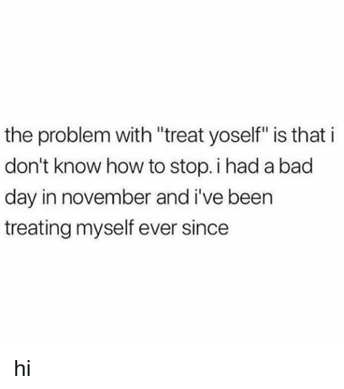 """Bad, Bad Day, and How To: the problem with """"treat yoself"""" is that i  don't know how to stop. i had a bad  day in november and i've been  treating myself ever since hi"""