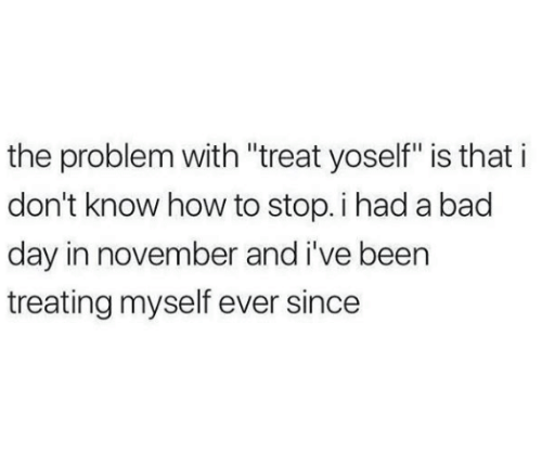 """Bad, Bad Day, and How To: the problem with """"treat yoself"""" is that i  don't know how to stop. i had a bad  day in november and i've been  treating myself ever since"""