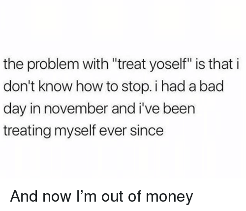 """Bad, Bad Day, and Money: the problem with """"treat yoself"""" is that i  don't know how to stop. i had a bad  day in november and i've been  treating myself ever since And now I'm out of money"""