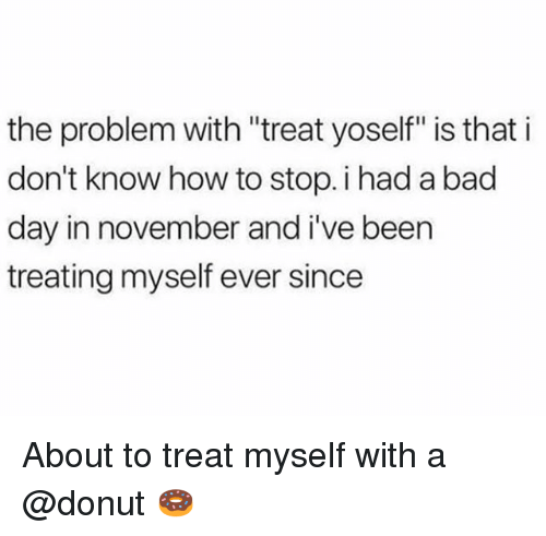 """Bad, Bad Day, and How To: the problem with """"treat yoself"""" is that i  don't know how to stop. i had a bad  day in november and i've been  treating myself ever since About to treat myself with a @donut 🍩"""